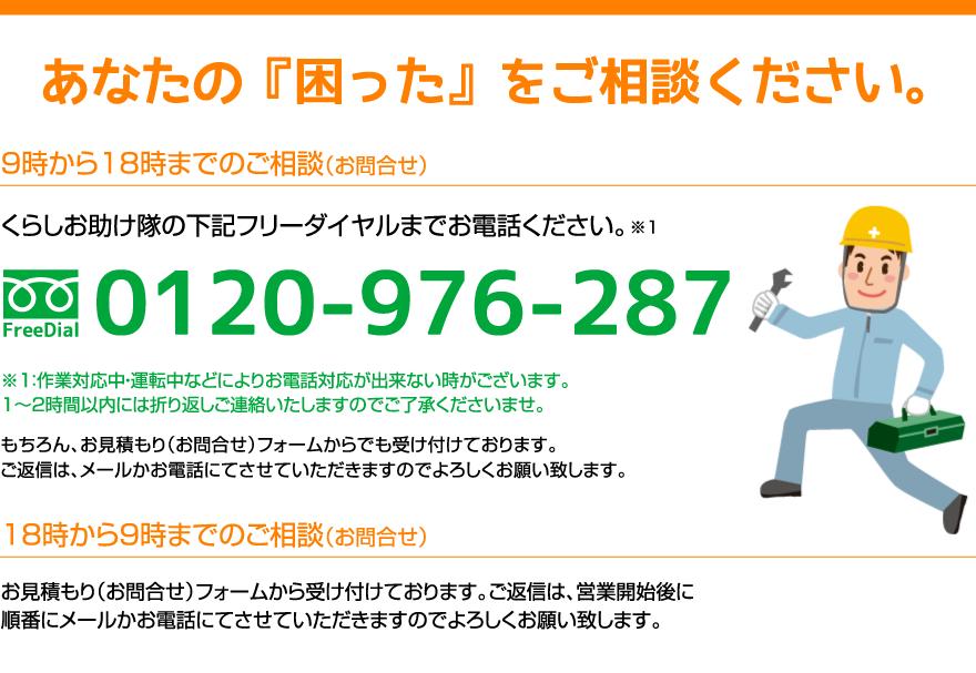あなたの『困った』をご相談ください。9時から18時までのご相談(お問合せ)。くらしお助け隊の下記フリーダイヤルまでお電話ください。フリーダイヤル:0120-845-933 ※注意:作業対応中・運転中などによりお電話対応が出来ない時がございます。1時間から2時間以内には折り返しご連絡いたしますのでご了承ください。18時から9時までのご相談(お問合せ)。お見積り(お問合せ)フォームから受け付けております。ご返信は、営業開始後に順番にメールかお電話にてさせていただきますのでよろしくお願い致します。